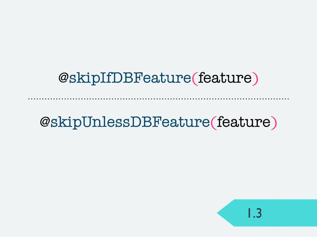 1.3 @skipIfDBFeature(feature) @skipUnlessDBFeat...
