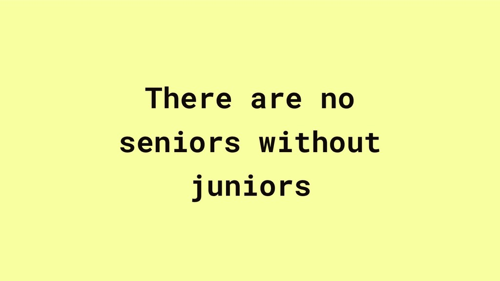 There are no seniors without juniors