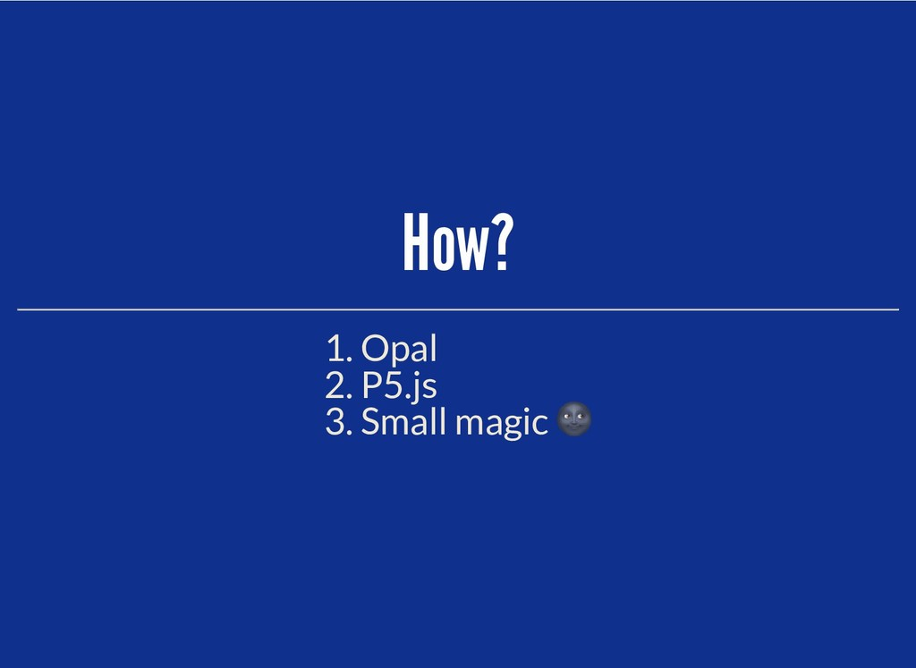 How? How? 1. Opal 2. P5.js 3. Small magic