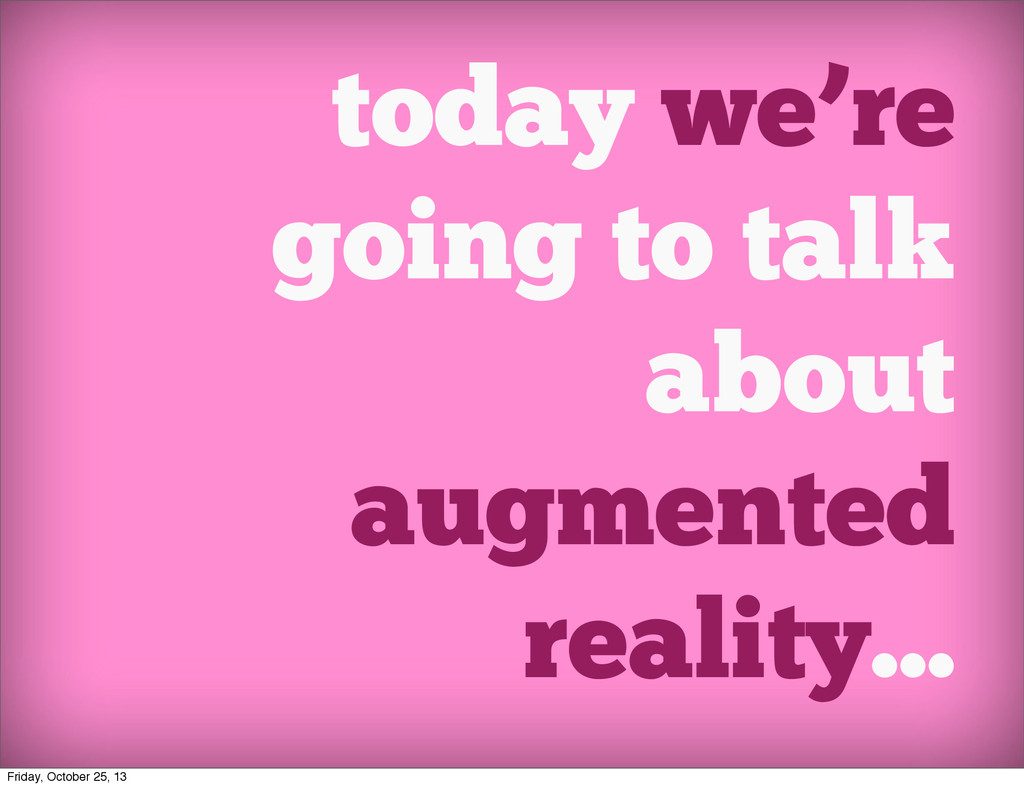 today we're going to talk about augmented reali...