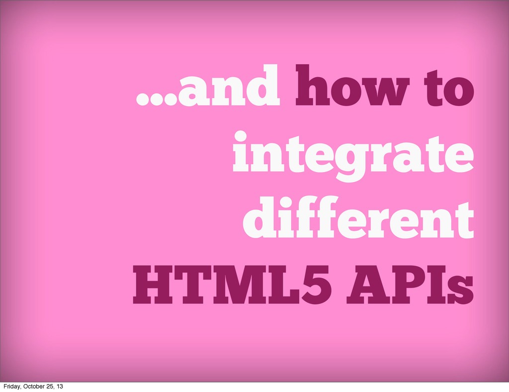 ...and how to integrate different HTML5 APIs Fr...