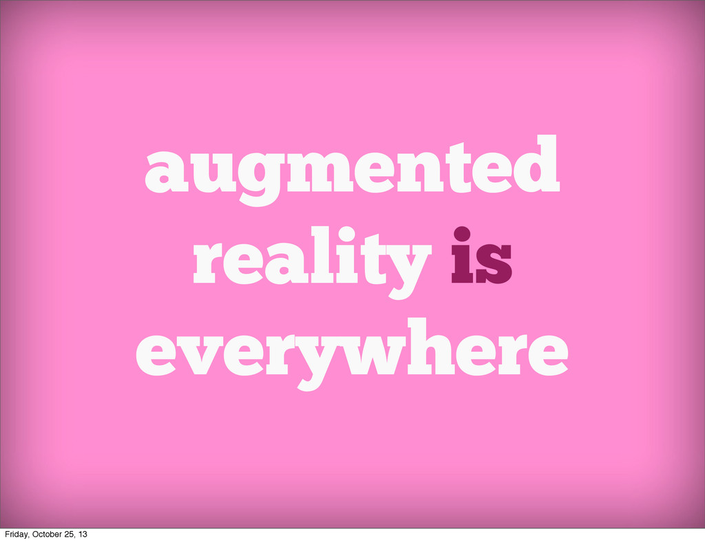 augmented reality is everywhere Friday, October...