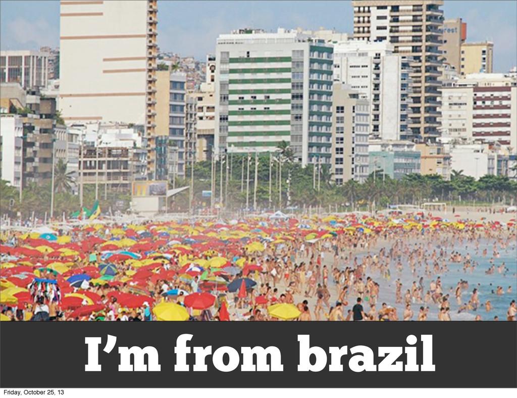I'm from brazil Friday, October 25, 13