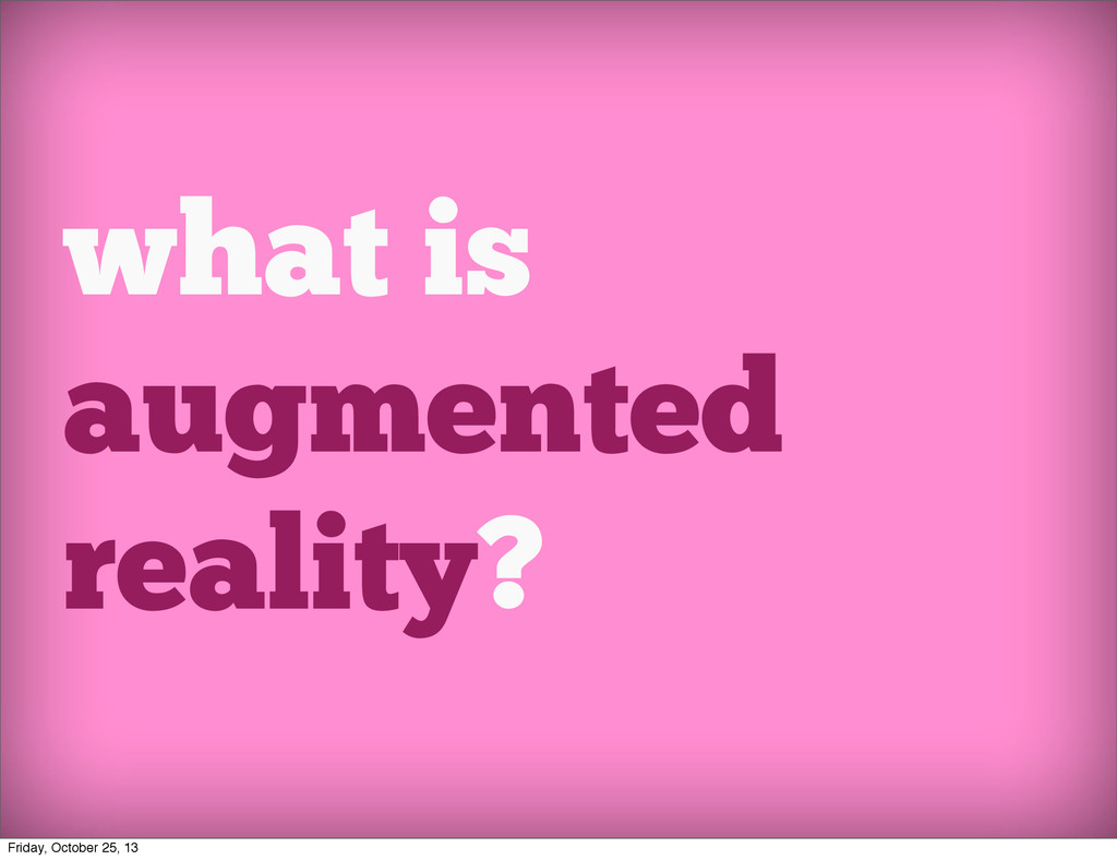 what is augmented reality? Friday, October 25, ...