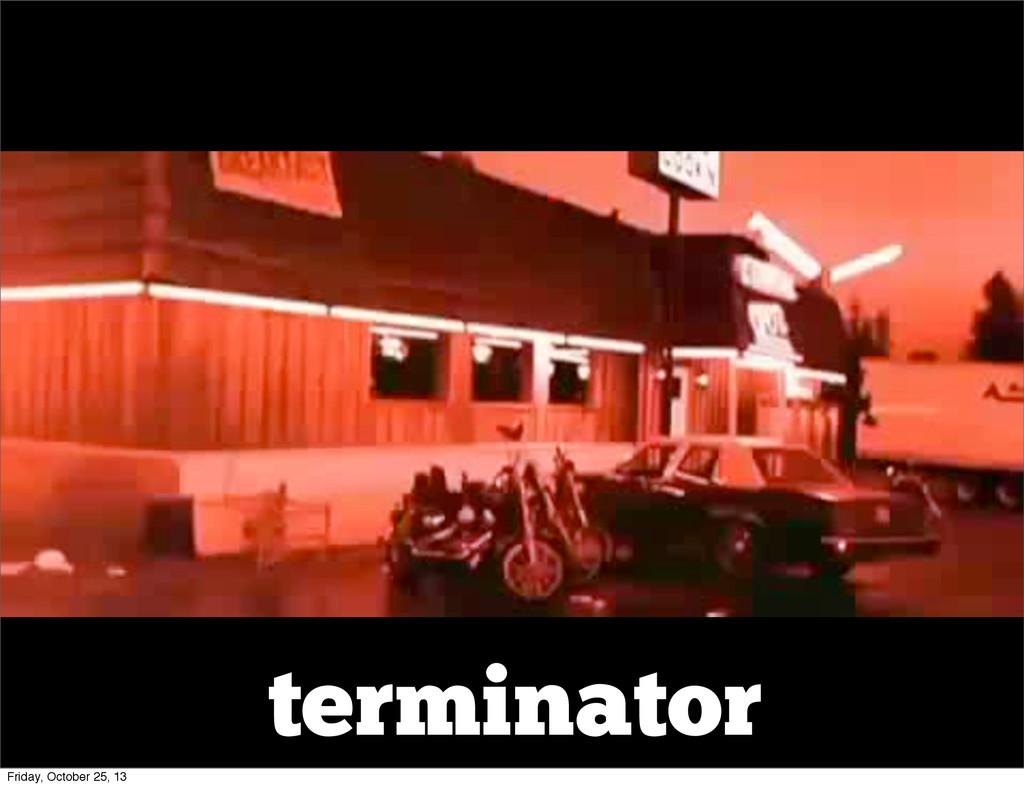 terminator Friday, October 25, 13