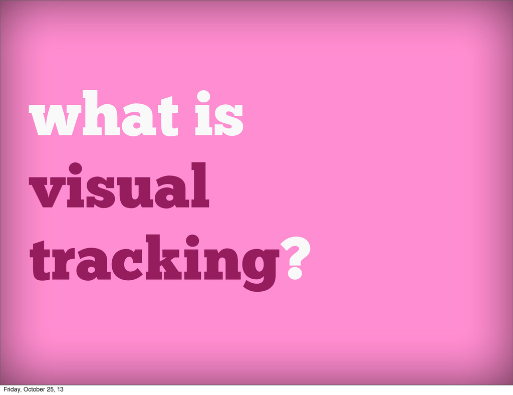 what is visual tracking? Friday, October 25, 13
