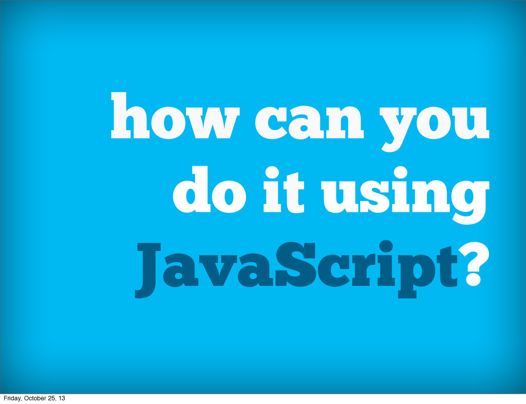 how can you do it using JavaScript? Friday, Oct...