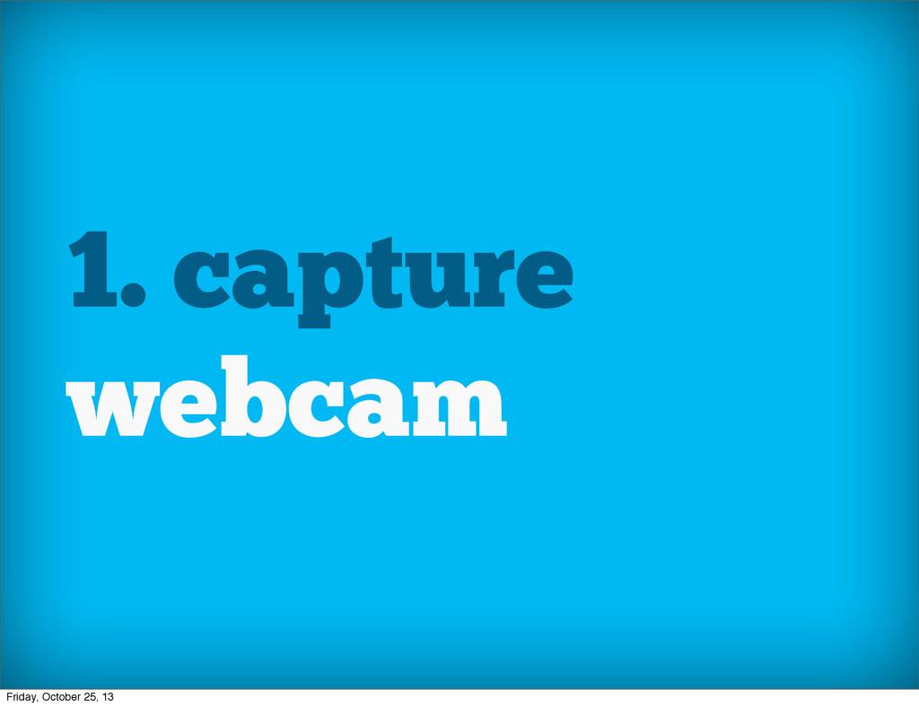 1. capture webcam Friday, October 25, 13
