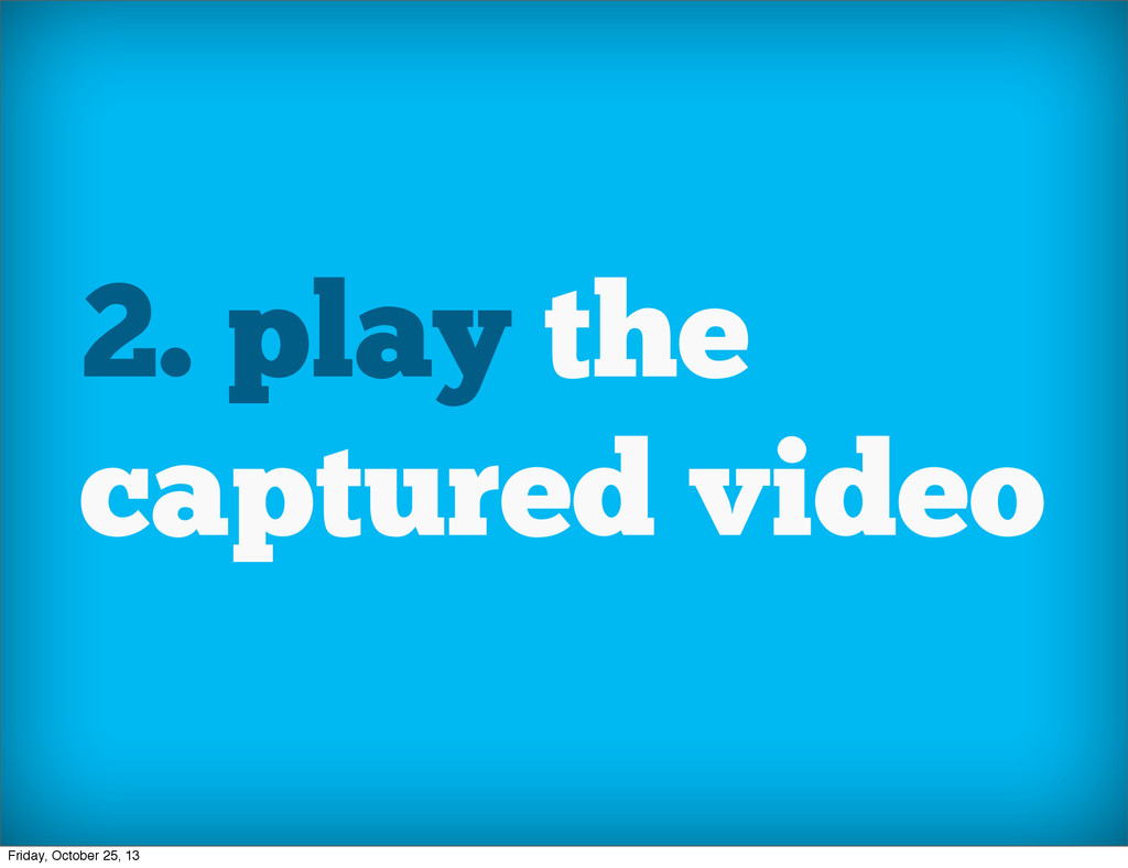 2. play the captured video Friday, October 25, ...