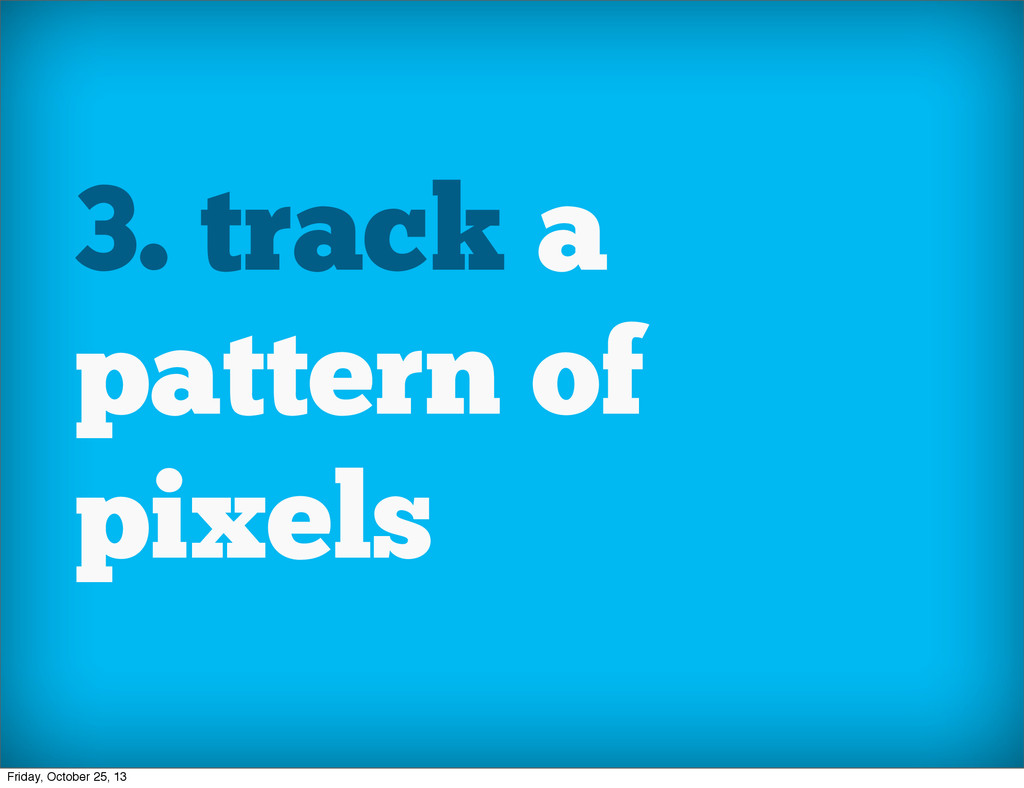 3. track a pattern of pixels Friday, October 25...