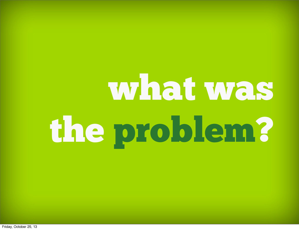 what was the problem? Friday, October 25, 13