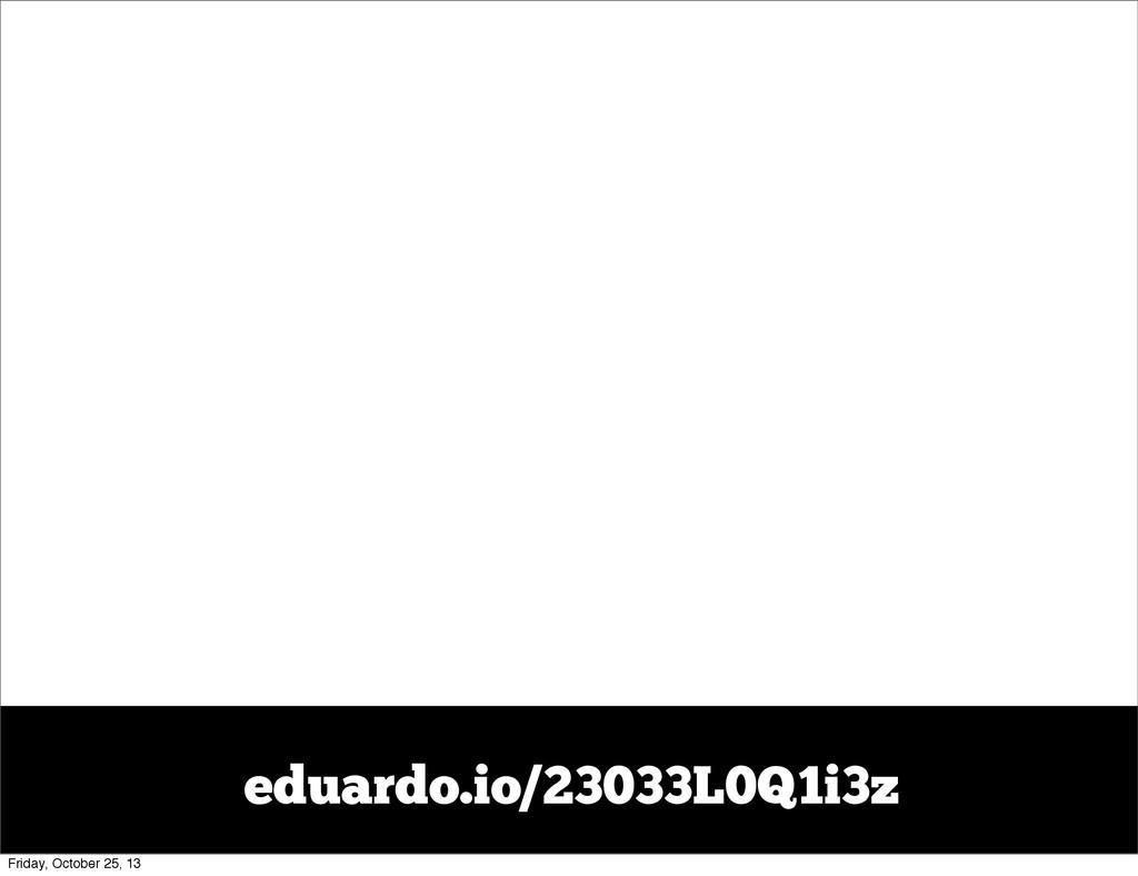 eduardo.io/23033L0Q1i3z Friday, October 25, 13