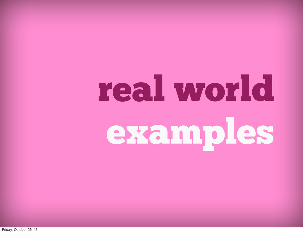 real world examples Friday, October 25, 13