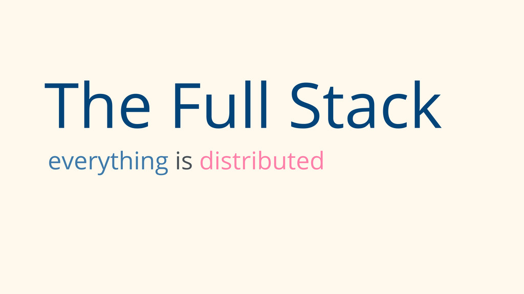 The Full Stack everything is distributed