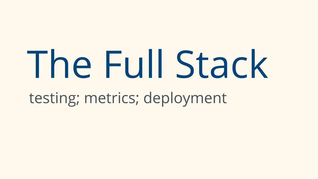 The Full Stack testing; metrics; deployment