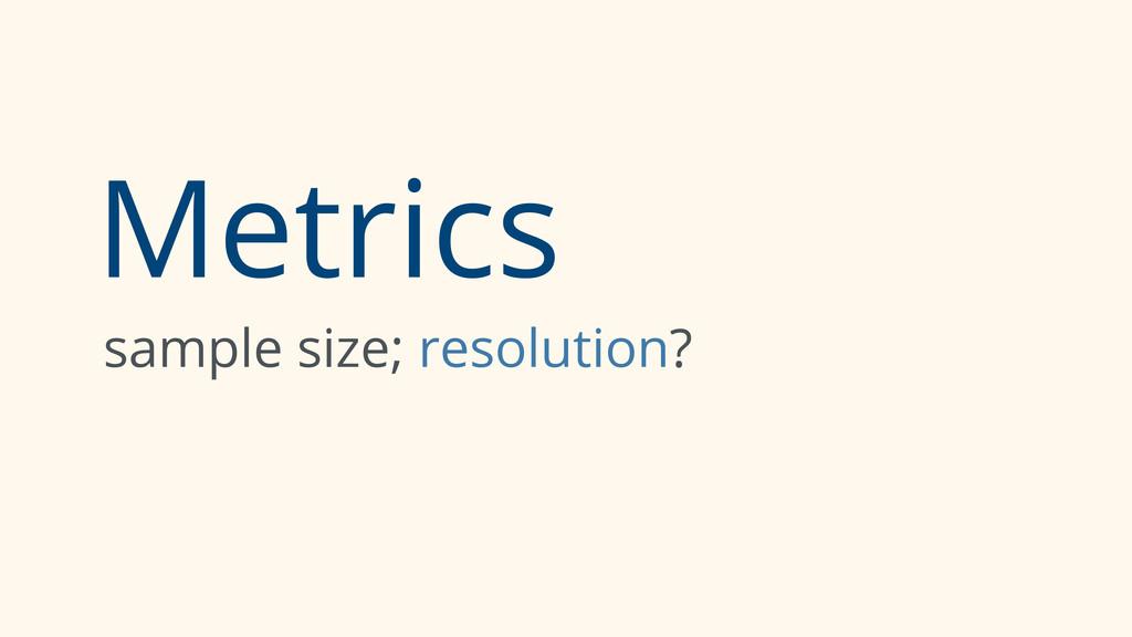 Metrics sample size; resolution?