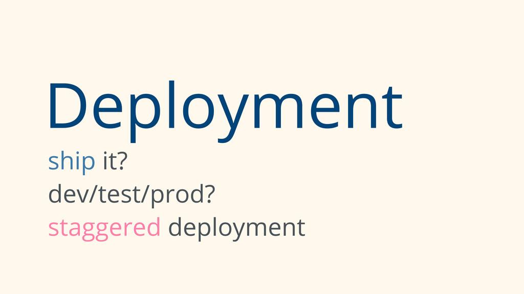 Deployment ship it? dev/test/prod? staggered de...