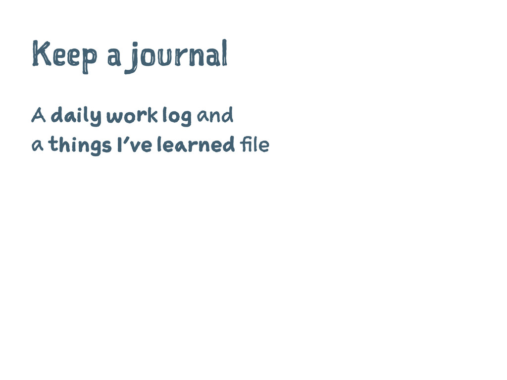 Keep a journal A daily work log and a things I'...