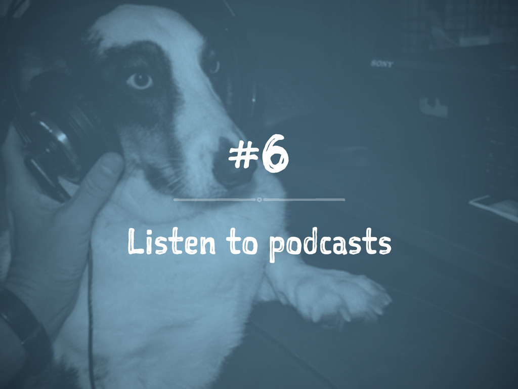 #6 Listen to podcasts