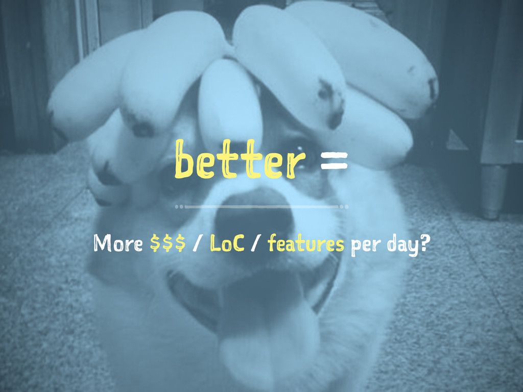 better = More $$$ / LoC / features per day?
