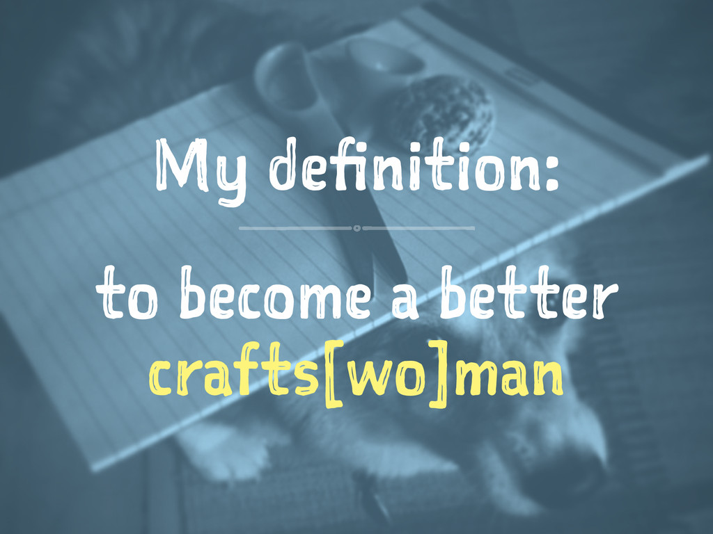 My definition: to become a better crafts[wo]man