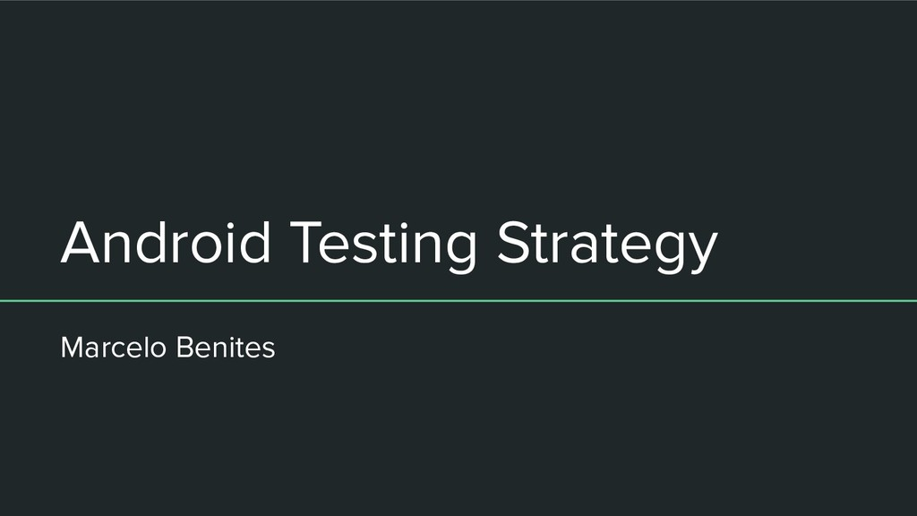 Android Testing Strategy Marcelo Benites
