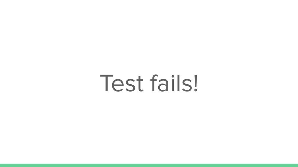 Test fails!