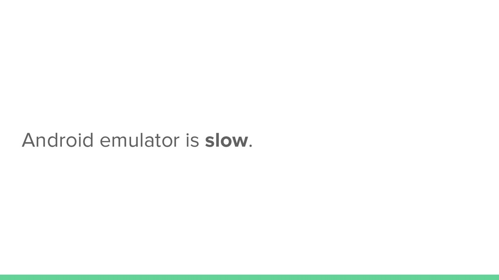 Android emulator is slow.
