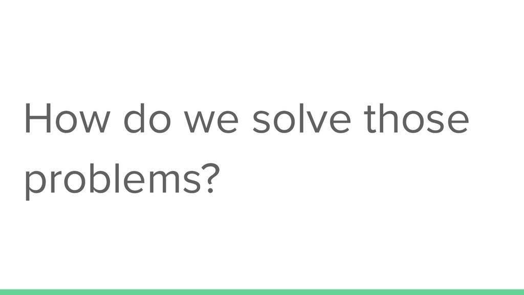 How do we solve those problems?