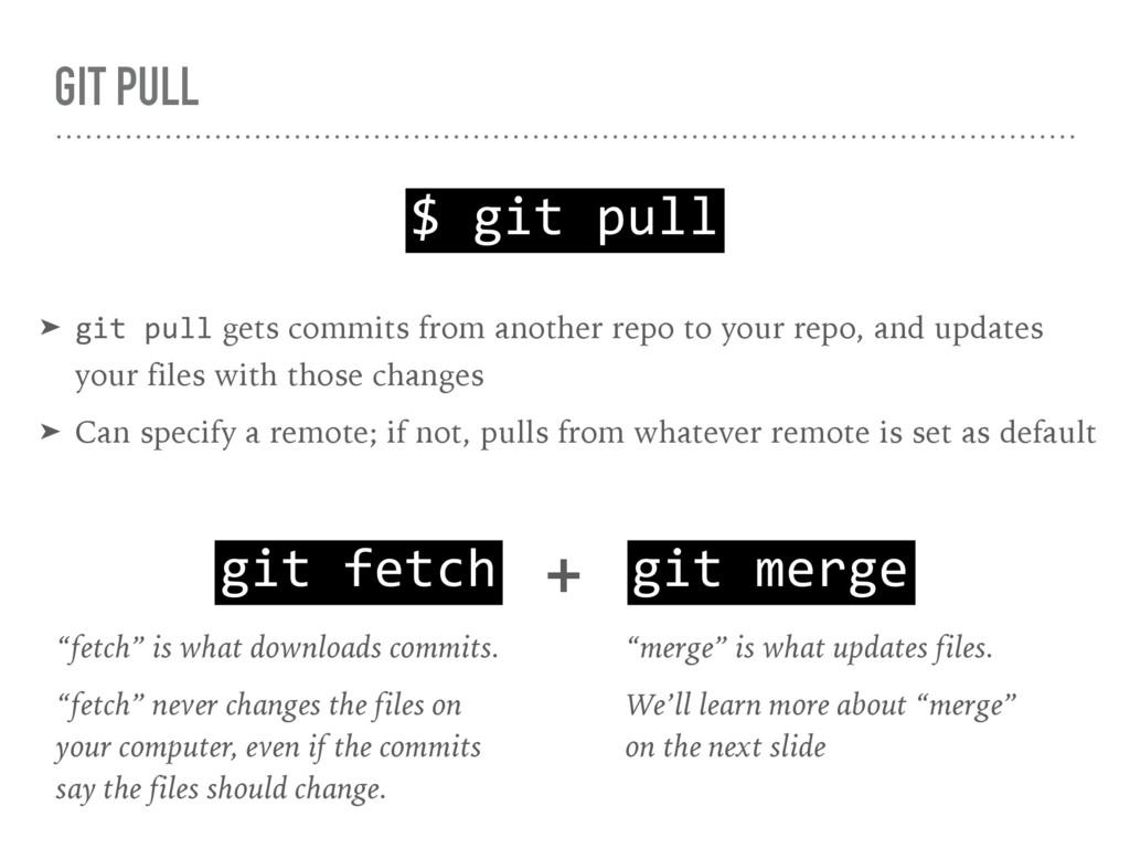GIT PULL $ git pull ➤ git pull gets commits fro...
