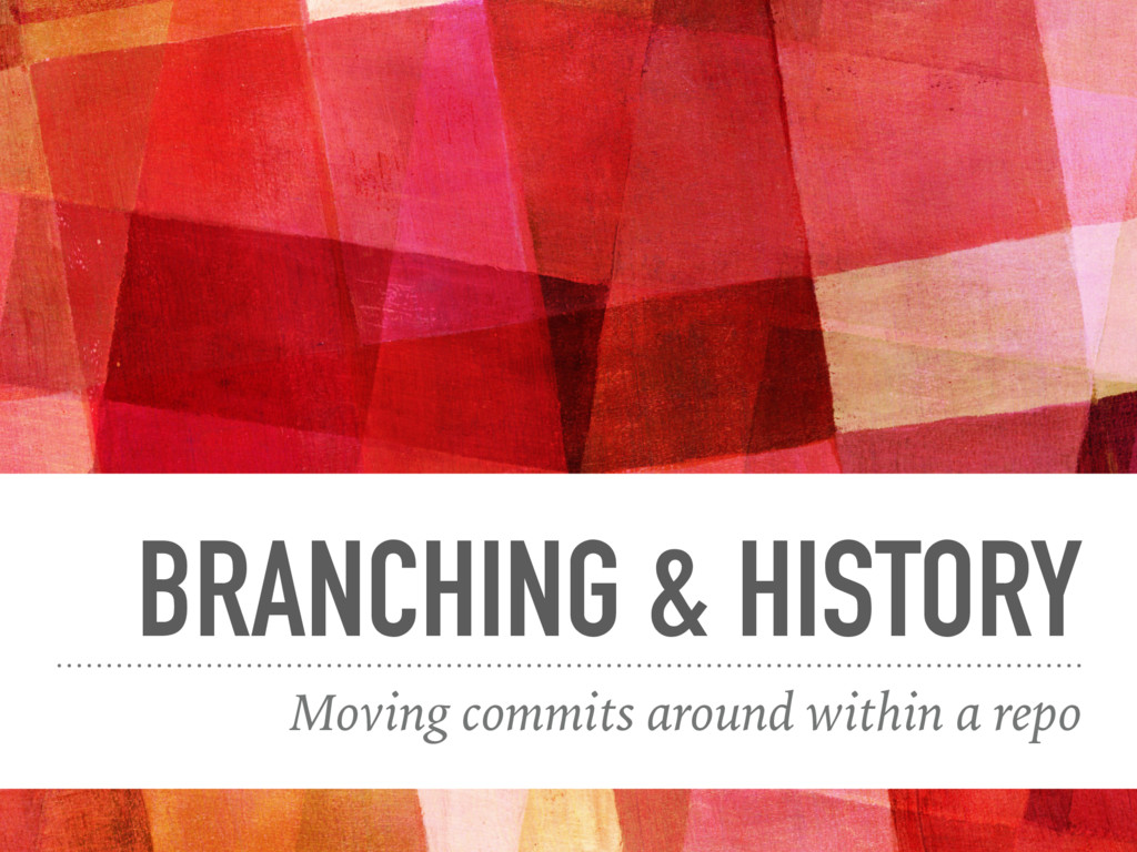 BRANCHING & HISTORY Moving commits around withi...