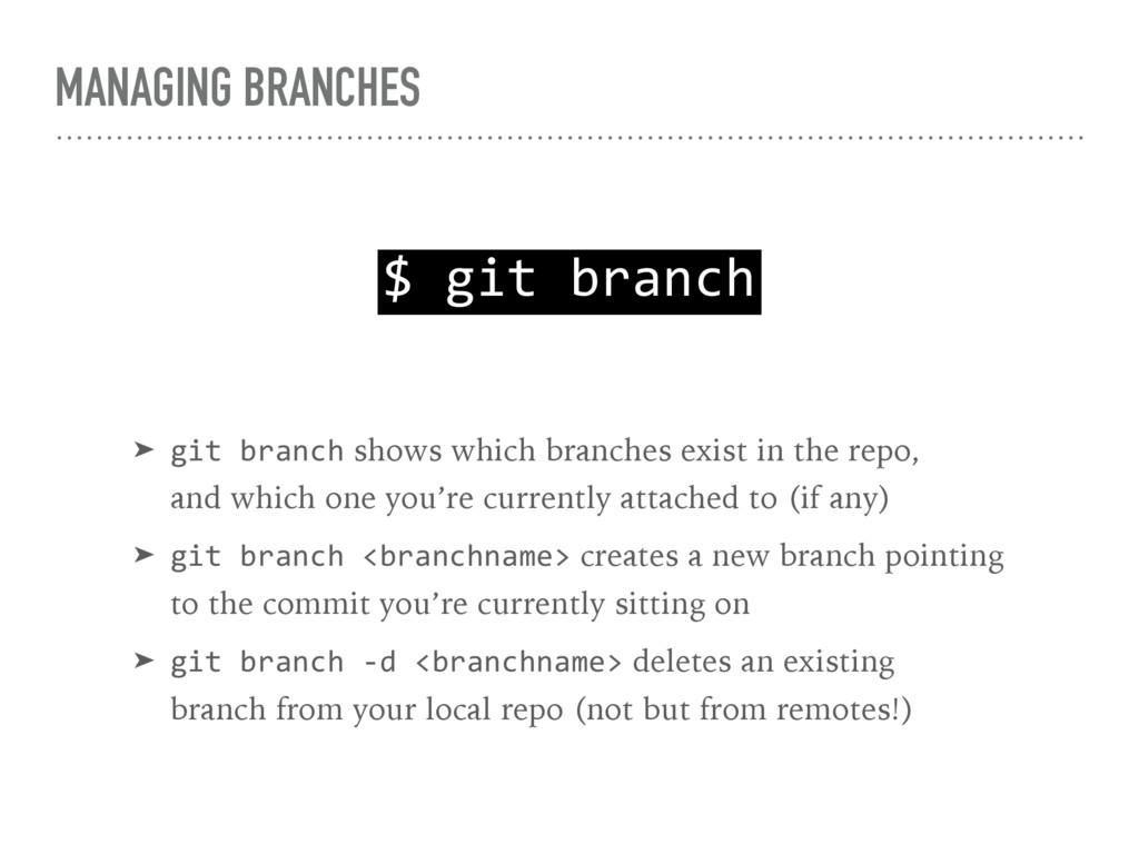 MANAGING BRANCHES $ git branch ➤ git branch sho...