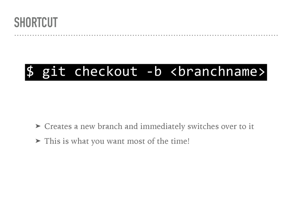 SHORTCUT $ git checkout -b <branchname> ➤ Creat...