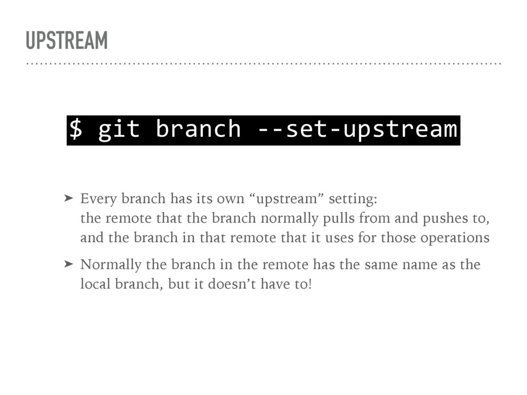 UPSTREAM $ git branch --set-upstream ➤ Every br...