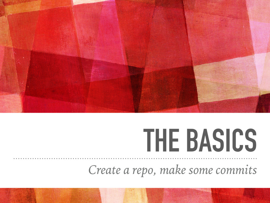 THE BASICS Create a repo, make some commits
