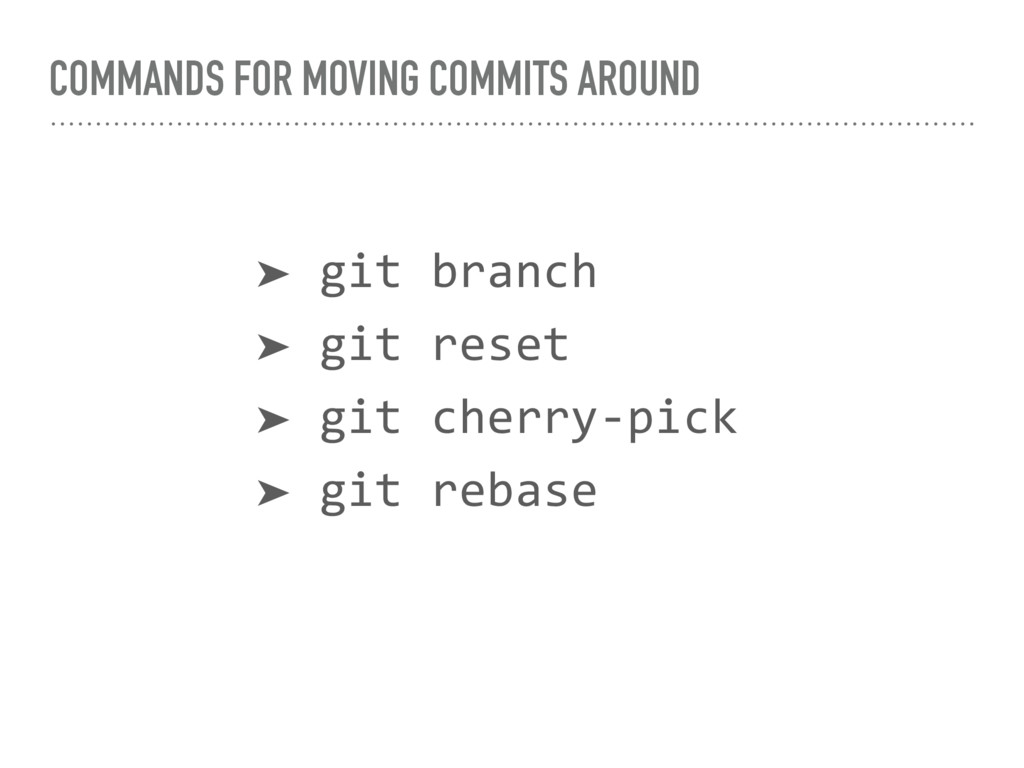 COMMANDS FOR MOVING COMMITS AROUND ➤ git branch...