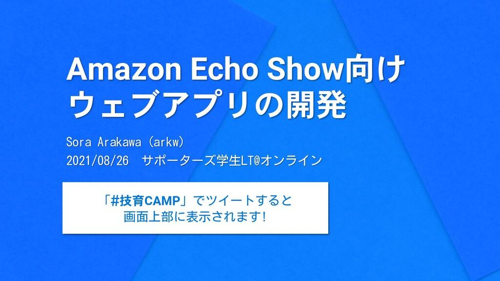 Amazon Echo Show向け ウェブアプリの開発 Sora Arakawa (arkw...