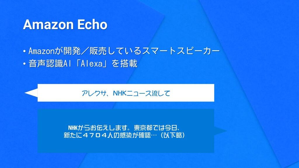 Amazon Echo • Amazonが開発/販売しているスマートスピーカー • 音声認識A...