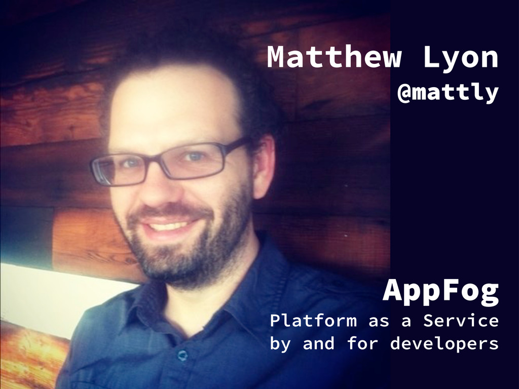 Matthew Lyon @mattly AppFog Platform as a Servi...