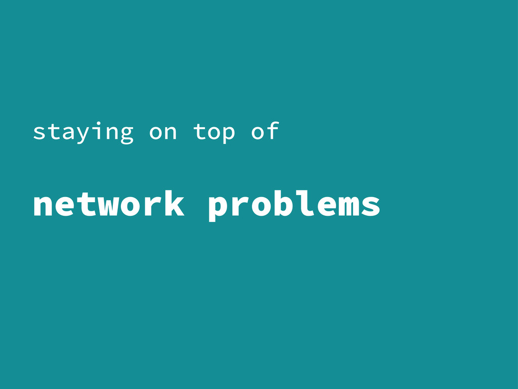staying on top of network problems