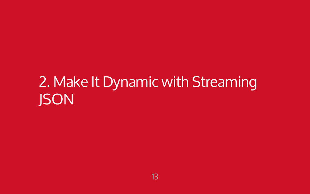 2. Make It Dynamic with Streaming JSON 13