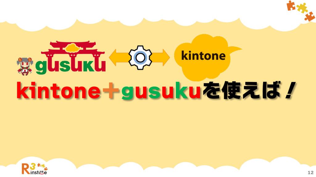 kintone+gusukuを使えば! 12
