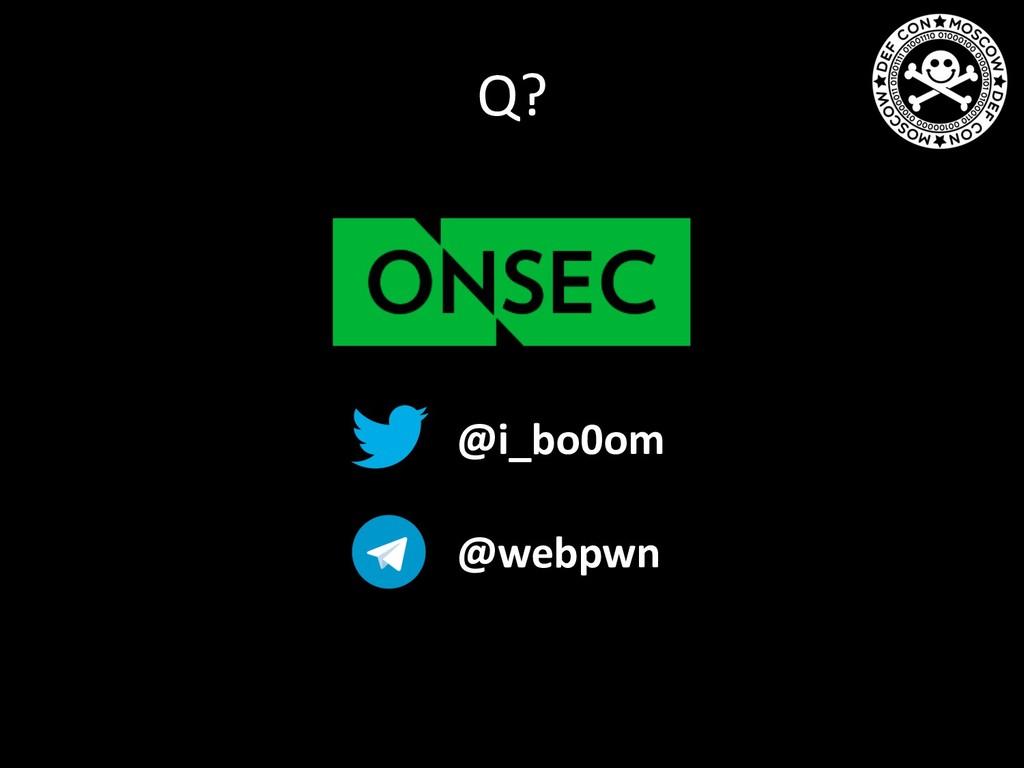 Q? @i_bo0om @webpwn