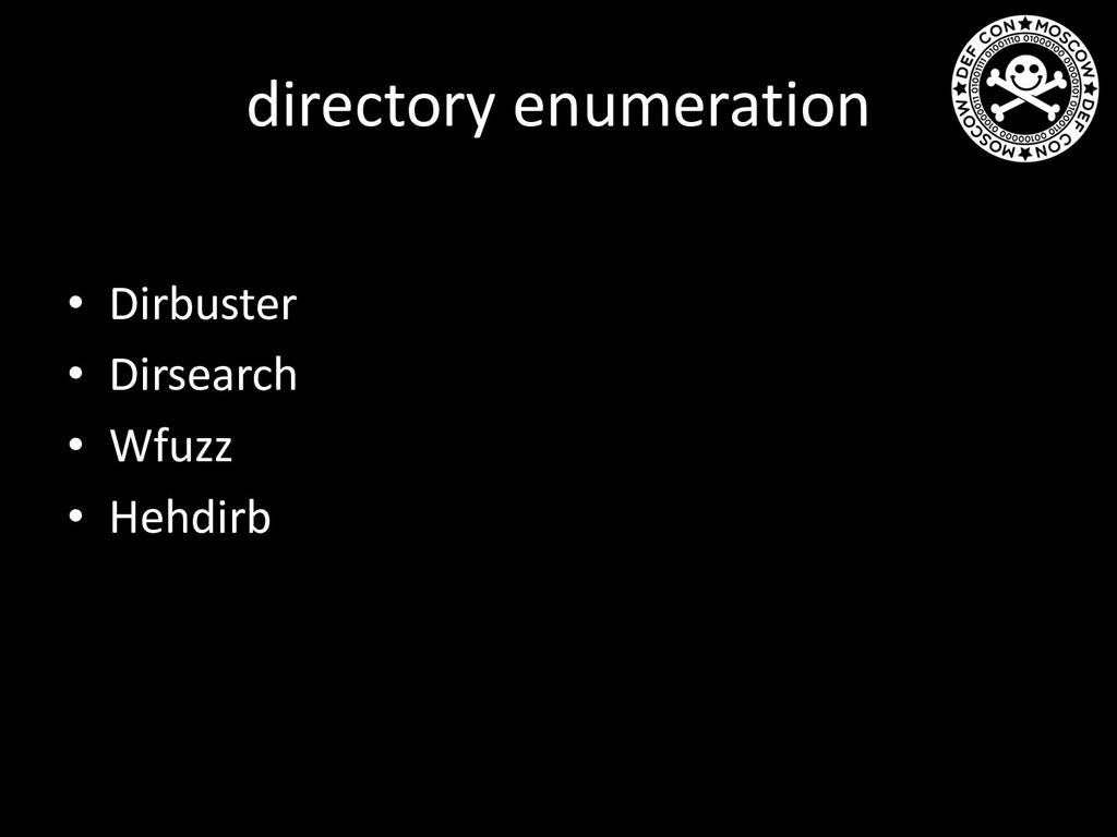 directory enumeration • Dirbuster • Dirsearch •...