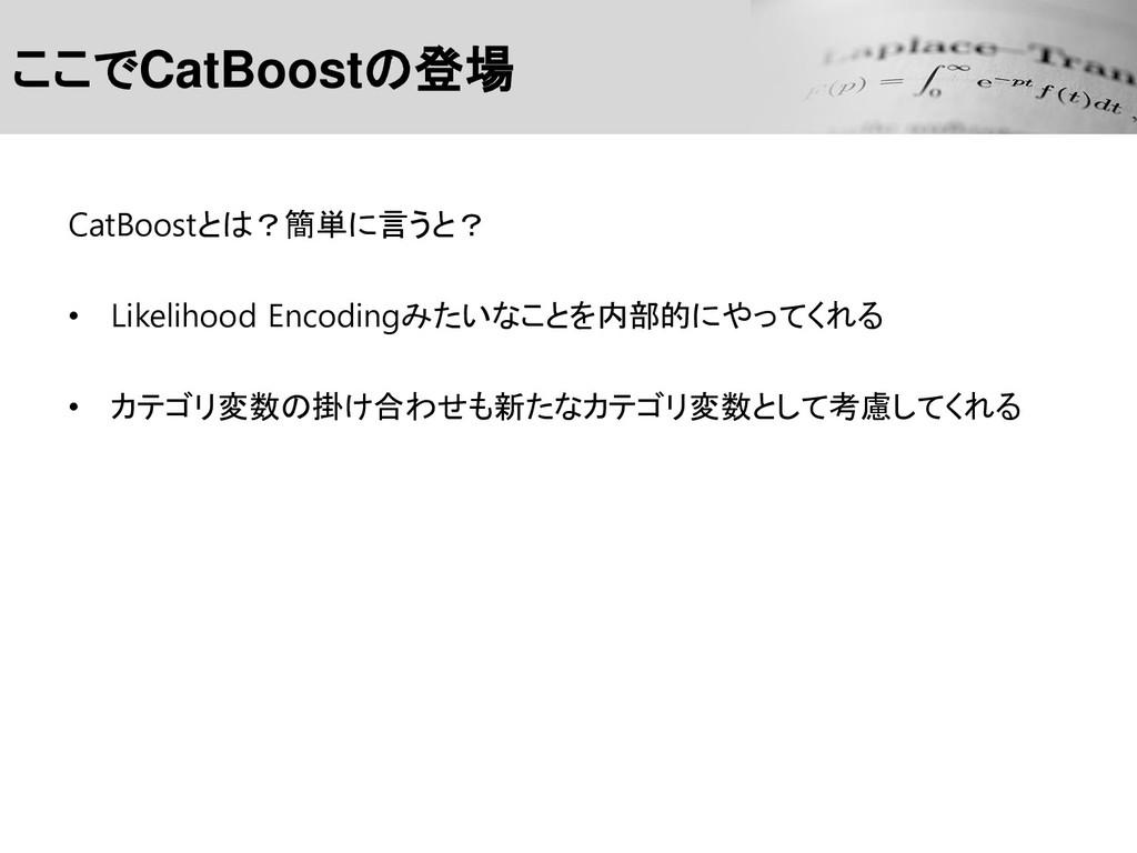 ここでCatBoostの登場 CatBoostとは?簡単に言うと? • Likelihood ...