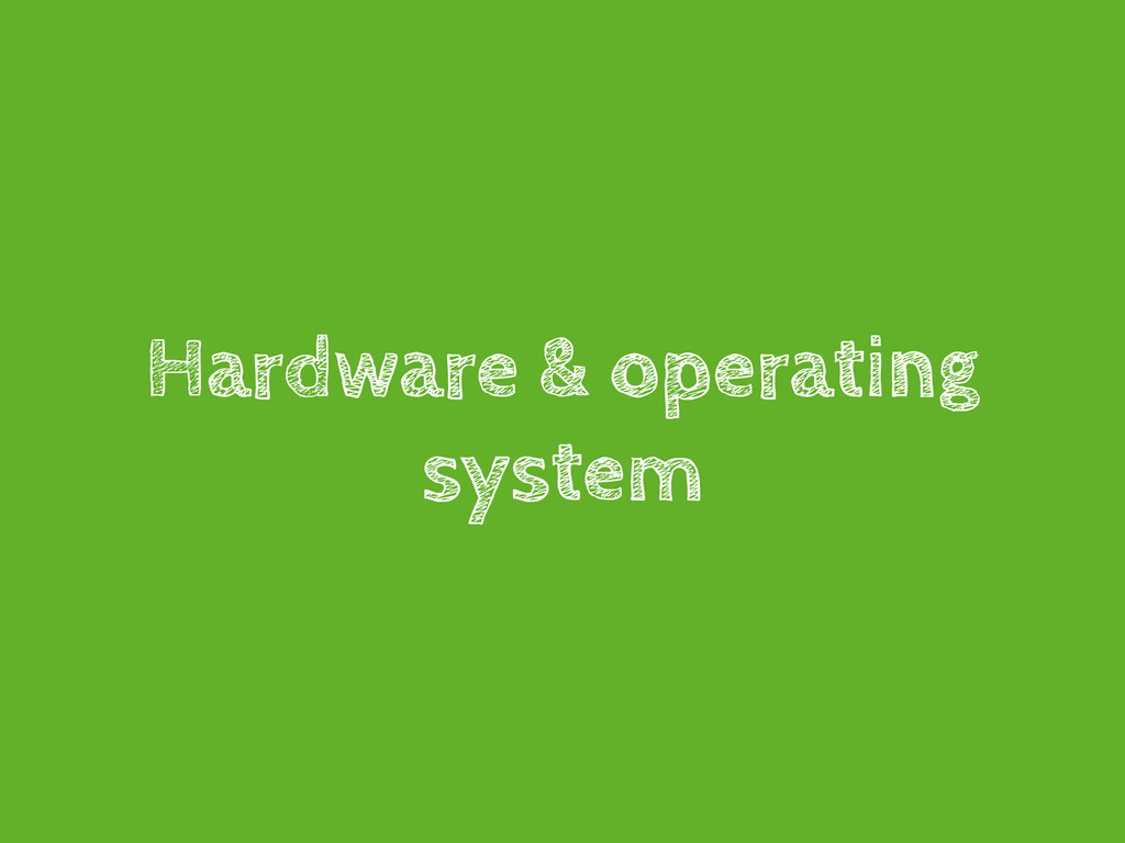 Hardware & operating system