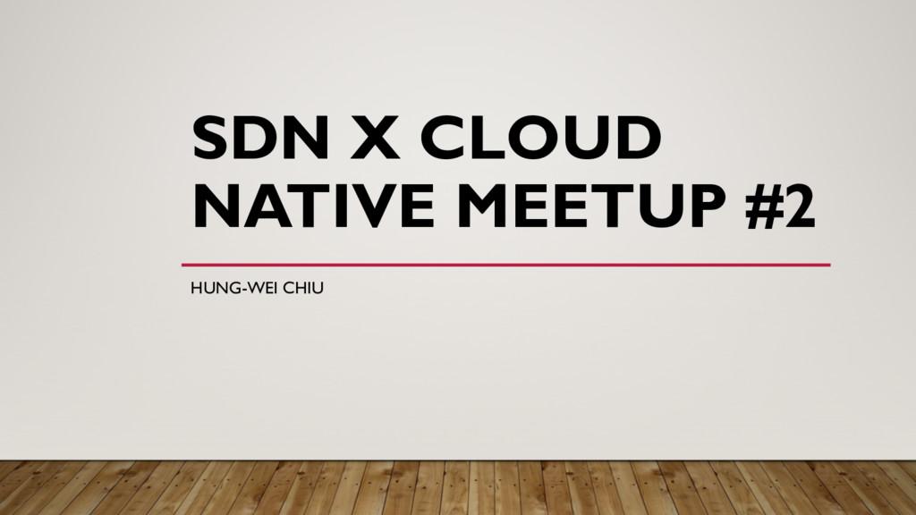 SDN X CLOUD NATIVE MEETUP #2 HUNG-WEI CHIU