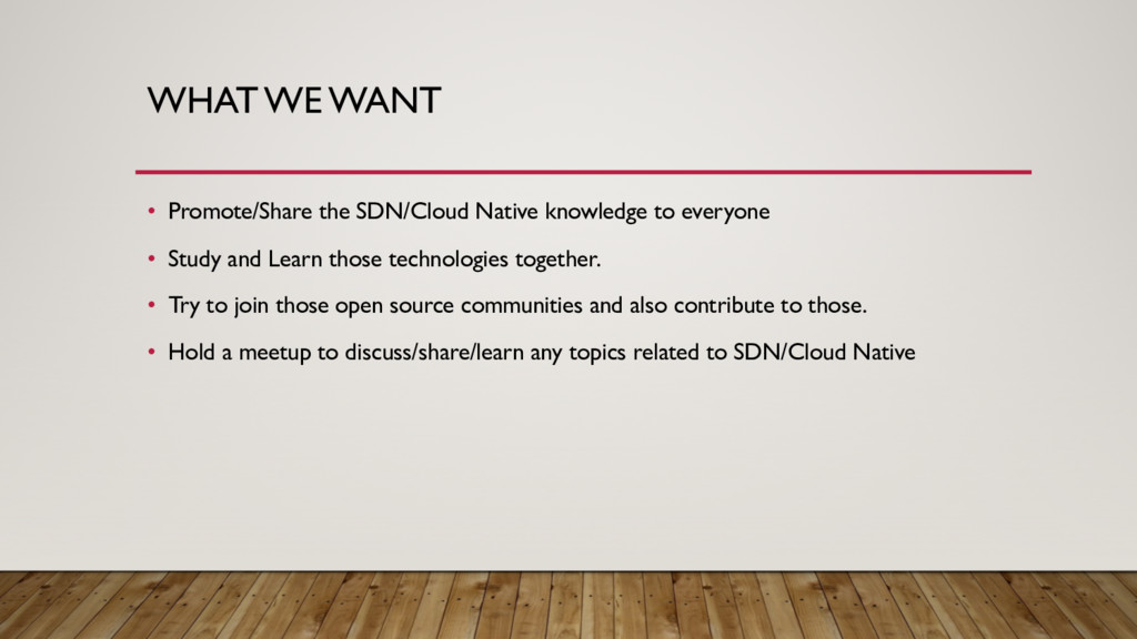 WHAT WE WANT • Promote/Share the SDN/Cloud Nati...