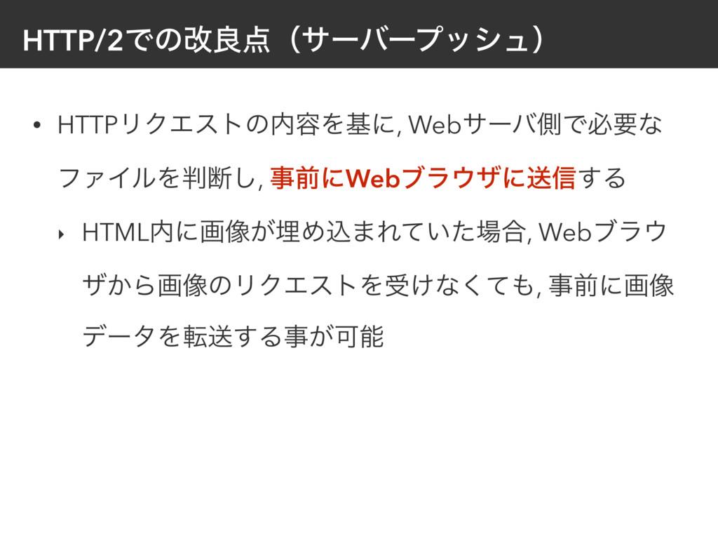 HTTP/2Ͱͷվྑʢαʔόʔϓογϡʣ • HTTPϦΫΤετͷ༰Λجʹ, Webαʔό...