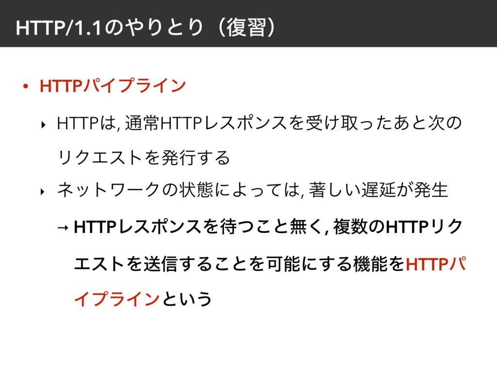HTTP/1.1ͷΓͱΓʢ෮शʣ • HTTPύΠϓϥΠϯ ‣ HTTP, ௨ৗHTTPϨ...